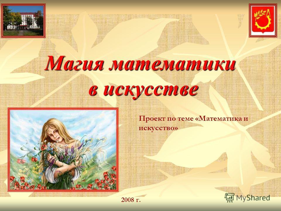 Магия математики в искусстве Проект по теме «Математика и искусство» 2008 г.
