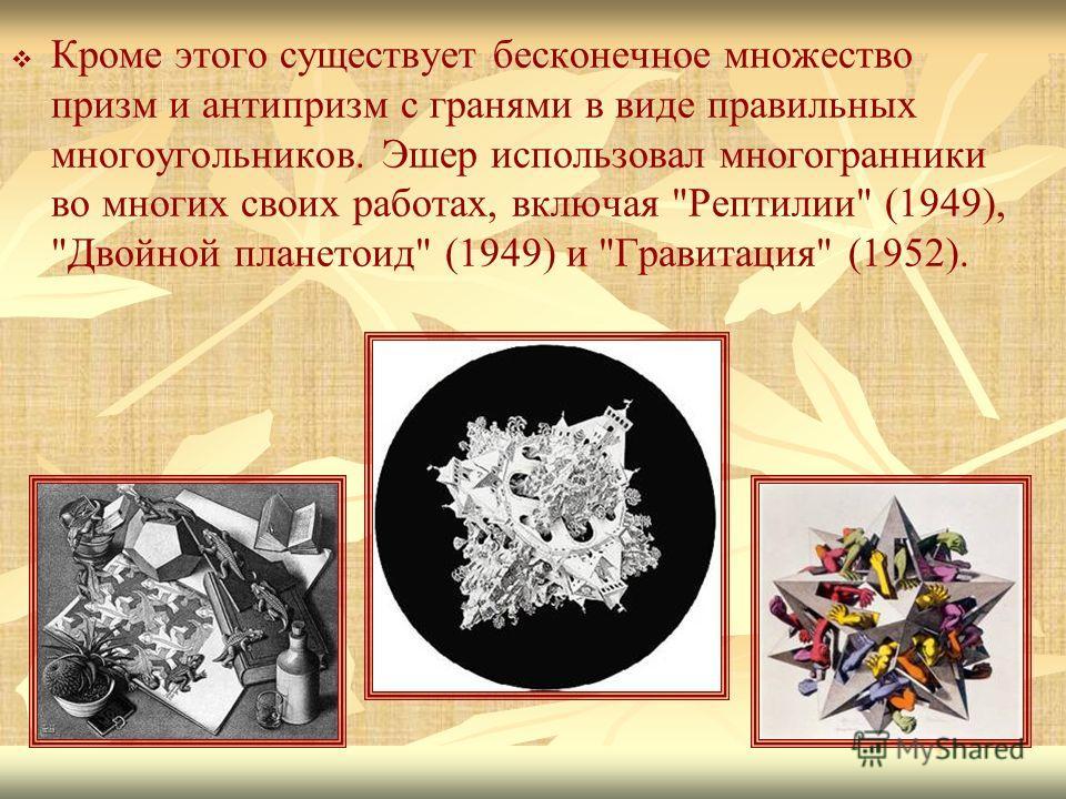 Кроме этого существует бесконечное множество призм и антипризм с гранями в виде правильных многоугольников. Эшер использовал многогранники во многих своих работах, включая Рептилии (1949), Двойной планетоид (1949) и Гравитация (1952).