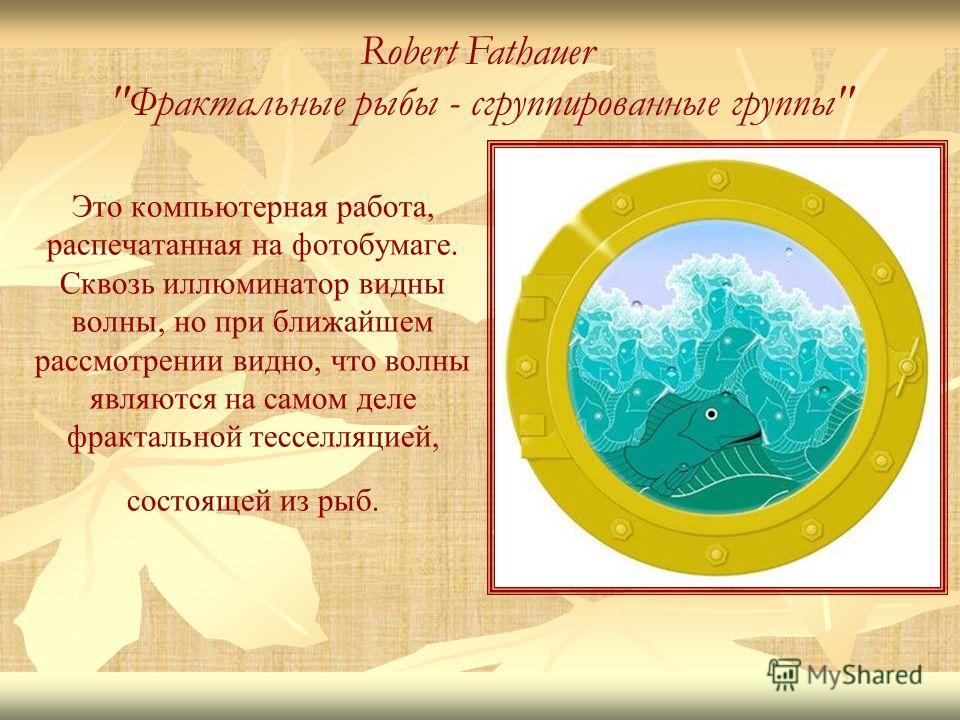 Это компьютерная работа, распечатанная на фотобумаге. Сквозь иллюминатор видны волны, но при ближайшем рассмотрении видно, что волны являются на самом деле фрактальной тесселляцией, состоящей из рыб. Robert Fathauer