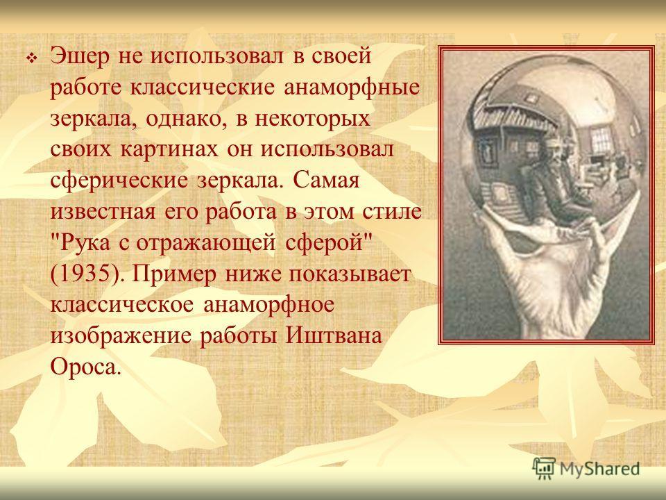 Эшер не использовал в своей работе классические анаморфные зеркала, однако, в некоторых своих картинах он использовал сферические зеркала. Самая известная его работа в этом стиле