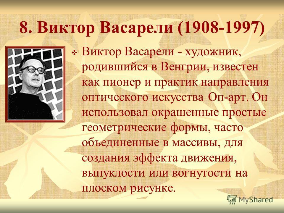 8. Виктор Васарели (1908-1997) Виктор Васарели - художник, родившийся в Венгрии, известен как пионер и практик направления оптического искусства Оп-арт. Он использовал окрашенные простые геометрические формы, часто объединенные в массивы, для создани