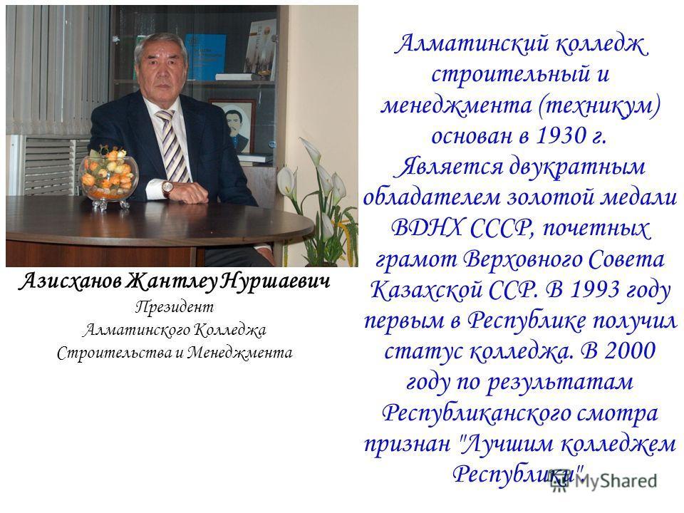 Азисханов Жантлеу Нуршаевич Президент Алматинского Колледжа Строительства и Менеджмента Алматинский колледж строительный и менеджмента (техникум) основан в 1930 г. Является двукратным обладателем золотой медали ВДНХ СССР, почетных грамот Верховного С
