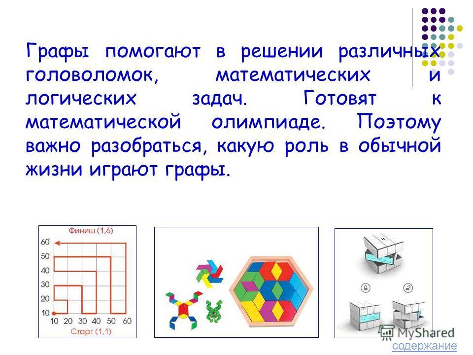 Графы помогают в решении различных головоломок, математических и логических задач. Готовят к математической олимпиаде. Поэтому важно разобраться, какую роль в обычной жизни играют графы. содержание