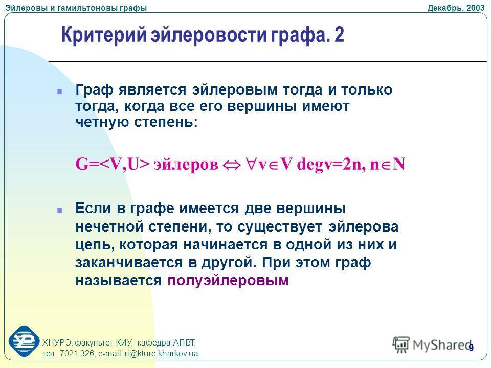 ХНУРЭ, факультет КИУ, кафедра АПВТ, тел. 7021 326, e-mail: ri@kture.kharkov.ua Эйлеровы и гамильтоновы графы Декабрь, 2003 9 Граф является эйлеровым тогда и только тогда, когда все его вершины имеют четную степень: G= эйлеров v V degv=2n, n N n Если