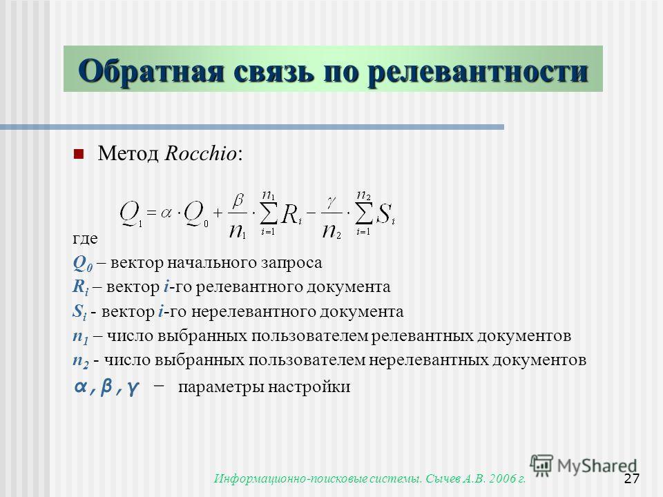 Информационно-поисковые системы. Сычев А.В. 2006 г.27 Обратная связь по релевантности Метод Rocchio: где Q 0 – вектор начального запроса R i – вектор i-го релевантного документа S i - вектор i-го нерелевантного документа n 1 – число выбранных пользов
