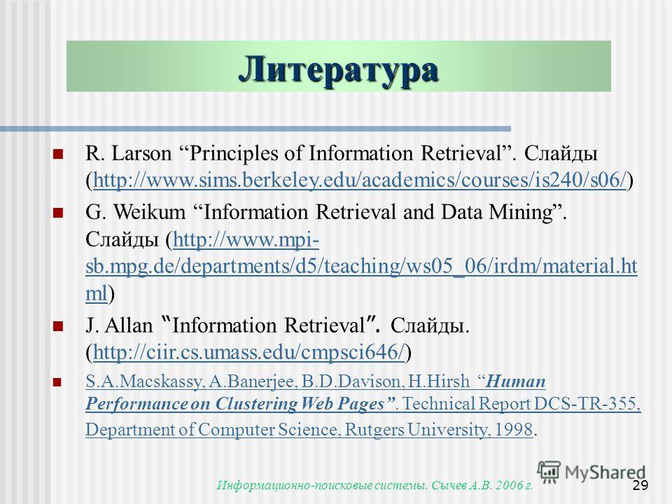 Информационно-поисковые системы. Сычев А.В. 2006 г.29 Литература R. Larson Principles of Information Retrieval. Слайды (http://www.sims.berkeley.edu/academics/courses/is240/s06/)http://www.sims.berkeley.edu/academics/courses/is240/s06/ G. Weikum Info