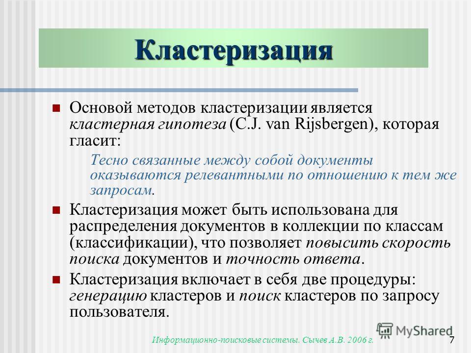 Информационно-поисковые системы. Сычев А.В. 2006 г.7 Кластеризация Основой методов кластеризации является кластерная гипотеза (C.J. van Rijsbergen), которая гласит: Тесно связанные между собой документы оказываются релевантными по отношению к тем же