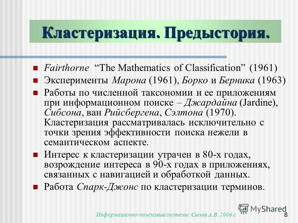 Информационно-поисковые системы. Сычев А.В. 2006 г.8 Fairthorne The Mathematics of Classification (1961) Эксперименты Марона (1961), Борко и Берника (1963) Работы по численной таксономии и ее приложениям при информационном поиске – Джардайна (Jardine