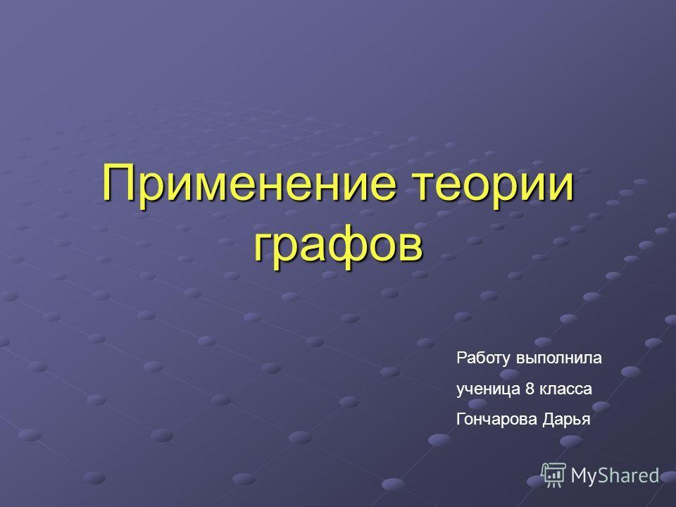 Применение теории графов Работу выполнила ученица 8 класса Гончарова Дарья