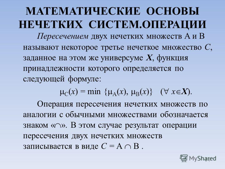 МАТЕМАТИЧЕСКИЕ ОСНОВЫ НЕЧЕТКИХ СИСТЕМ.ОПЕРАЦИИ Пересечением двух нечетких множеств A и B называют некоторое третье нечеткое множество С, заданное на этом же универсуме X, функция принадлежности которого определяется по следующей формуле: C (x) = min