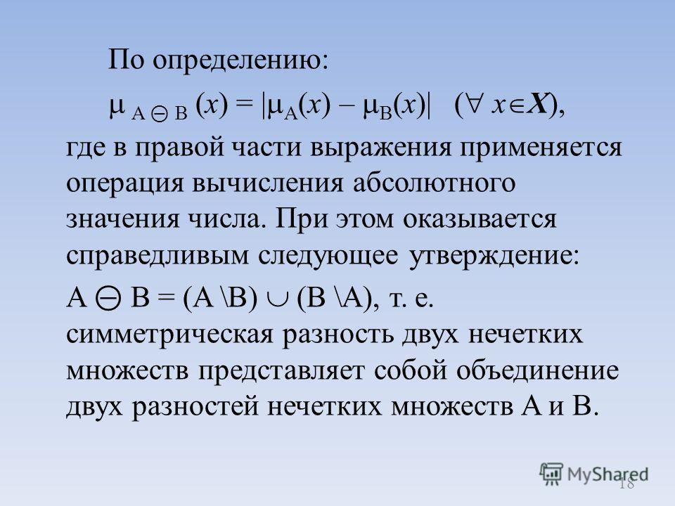 По определению: A B (x) = | A (x) – B (x)| ( x X), где в правой части выражения применяется операция вычисления абсолютного значения числа. При этом оказывается справедливым следующее утверждение: A B = (A \B) (B \A), т. е. симметрическая разность дв