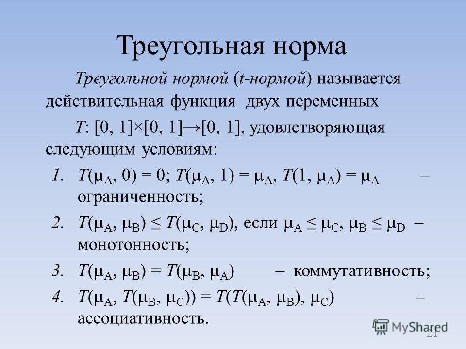 Треугольная норма Треугольной нормой (t-нормой) называется действительная функция двух переменных T: [0, 1]×[0, 1][0, 1], удовлетворяющая следующим условиям: 1.Т( A, 0) = 0; Т( A, 1) = A, Т(1, A ) = A – ограниченность; 2.Т( A, B ) Т( C, D ), если A C