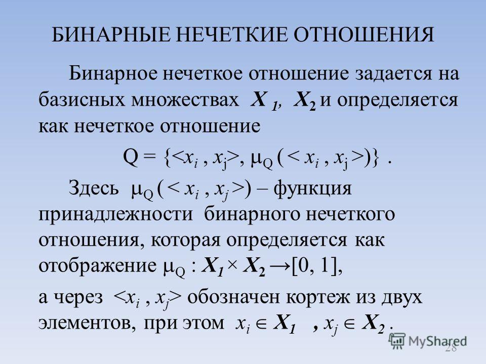 БИНАРНЫЕ НЕЧЕТКИЕ ОТНОШЕНИЯ Бинарное нечеткое отношение задается на базисных множествах X 1, X 2 и определяется как нечеткое отношение Q = {, Q ( )}. Здесь Q ( ) – функция принадлежности бинарного нечеткого отношения, которая определяется как отображ