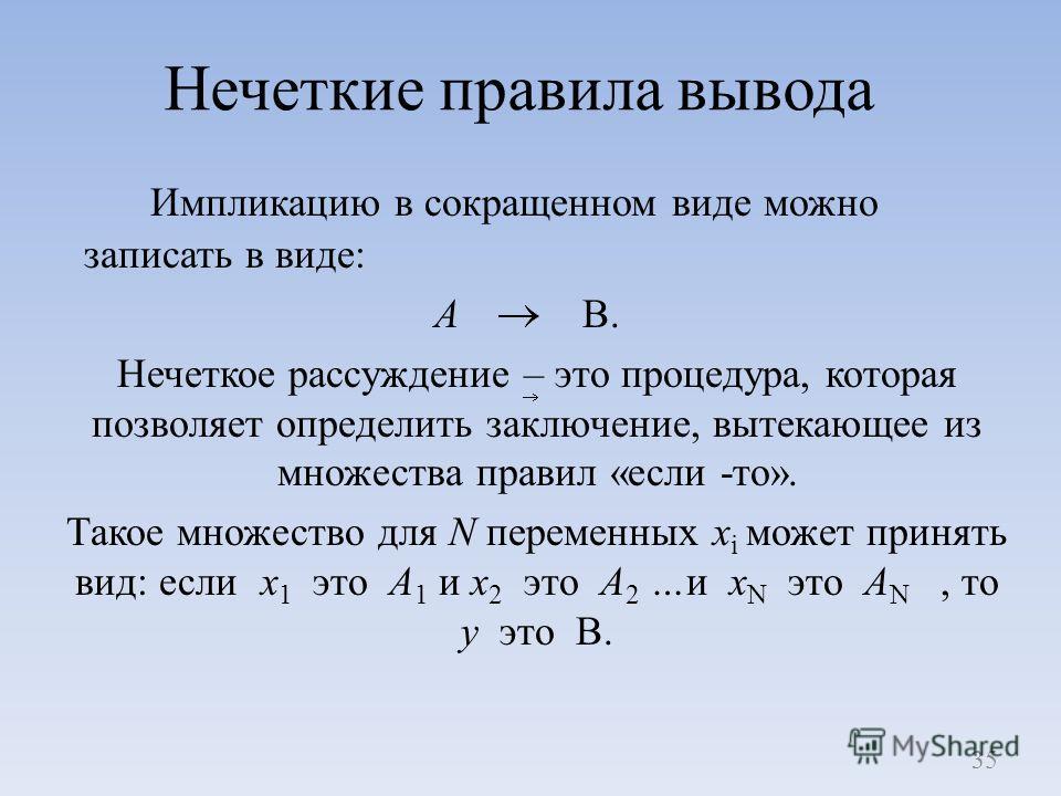 Нечеткие правила вывода Импликацию в сокращенном виде можно записать в виде: A B. Нечеткое рассуждение – это процедура, которая позволяет определить заключение, вытекающее из множества правил «если -то». Такое множество для N переменных x i может при