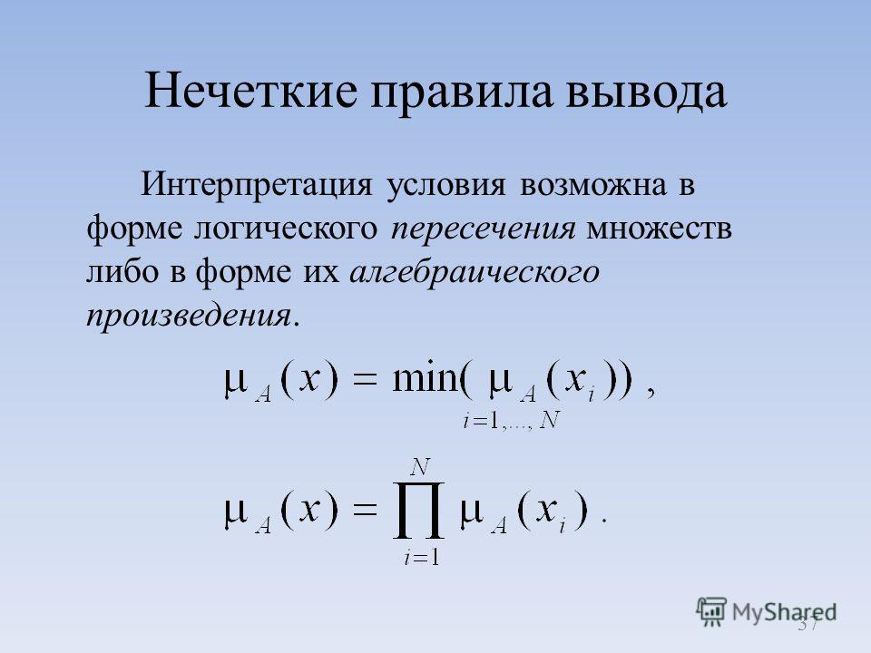 Нечеткие правила вывода Интерпретация условия возможна в форме логического пересечения множеств либо в форме их алгебраического произведения. 37