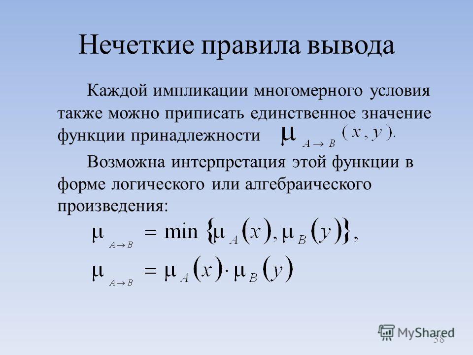 Нечеткие правила вывода Каждой импликации многомерного условия также можно приписать единственное значение функции принадлежности Возможна интерпретация этой функции в форме логического или алгебраического произведения: 38