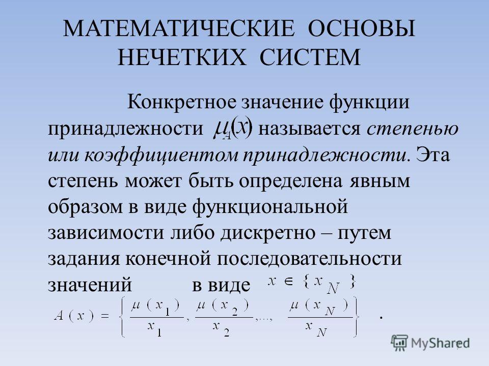 МАТЕМАТИЧЕСКИЕ ОСНОВЫ НЕЧЕТКИХ СИСТЕМ Конкретное значение функции принадлежности называется степенью или коэффициентом принадлежности. Эта степень может быть определена явным образом в виде функциональной зависимости либо дискретно – путем задания ко