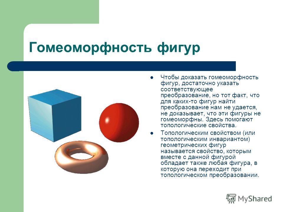 Гомеоморфность фигур Чтобы доказать гомеоморфность фигур, достаточно указать соответствующее преобразование, но тот факт, что для каких-то фигур найти преобразование нам не удается, не доказывает, что эти фигуры не гомеоморфны. Здесь помогают тополог