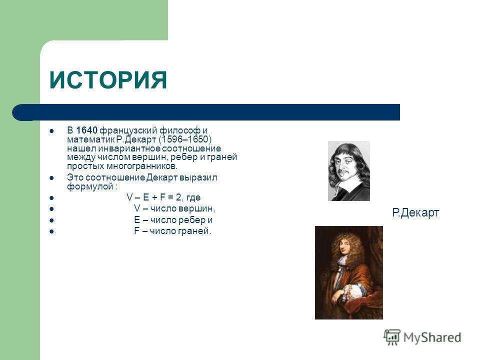 ИСТОРИЯ В 1640 французский философ и математик Р.Декарт (1596–1650) нашел инвариантное соотношение между числом вершин, ребер и граней простых многогранников. Это соотношение Декарт выразил формулой : V – E + F = 2, где V – число вершин, E – число ре