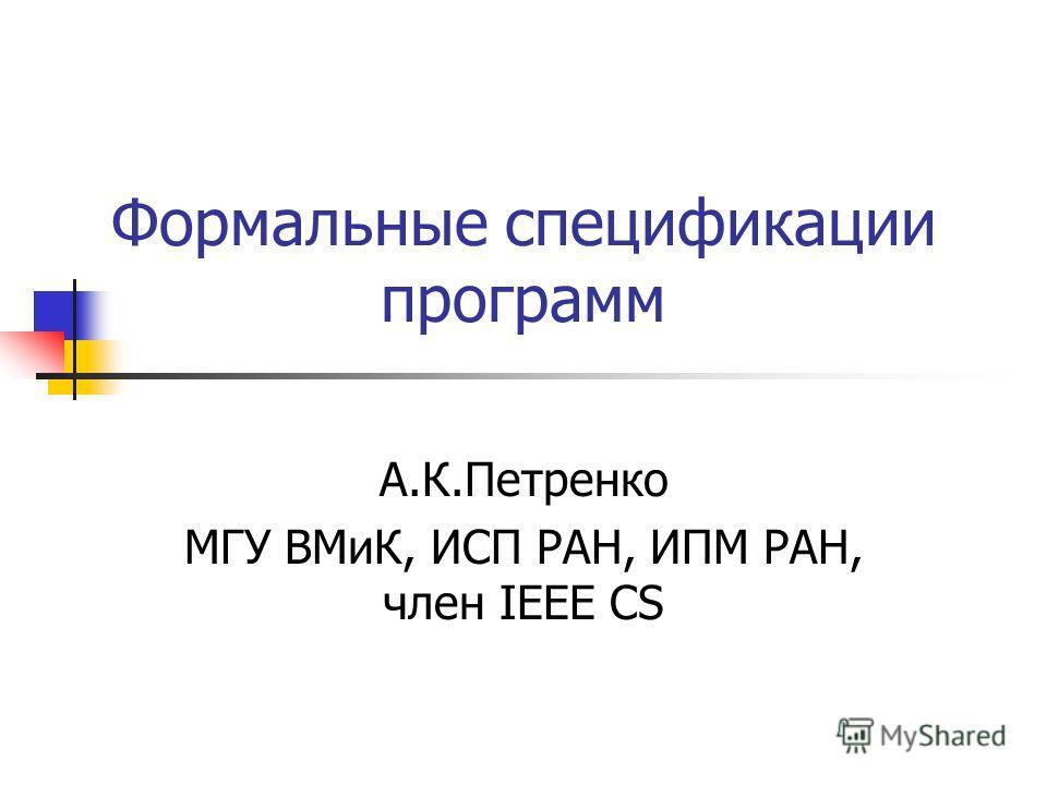 Формальные спецификации программ А.К.Петренко МГУ ВМиК, ИСП РАН, ИПМ РАН, член IEEE CS