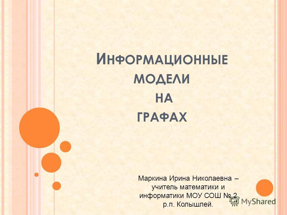 И НФОРМАЦИОННЫЕ МОДЕЛИ НА ГРАФАХ Маркина Ирина Николаевна – учитель математики и информатики МОУ СОШ 2 р.п. Колышлей.