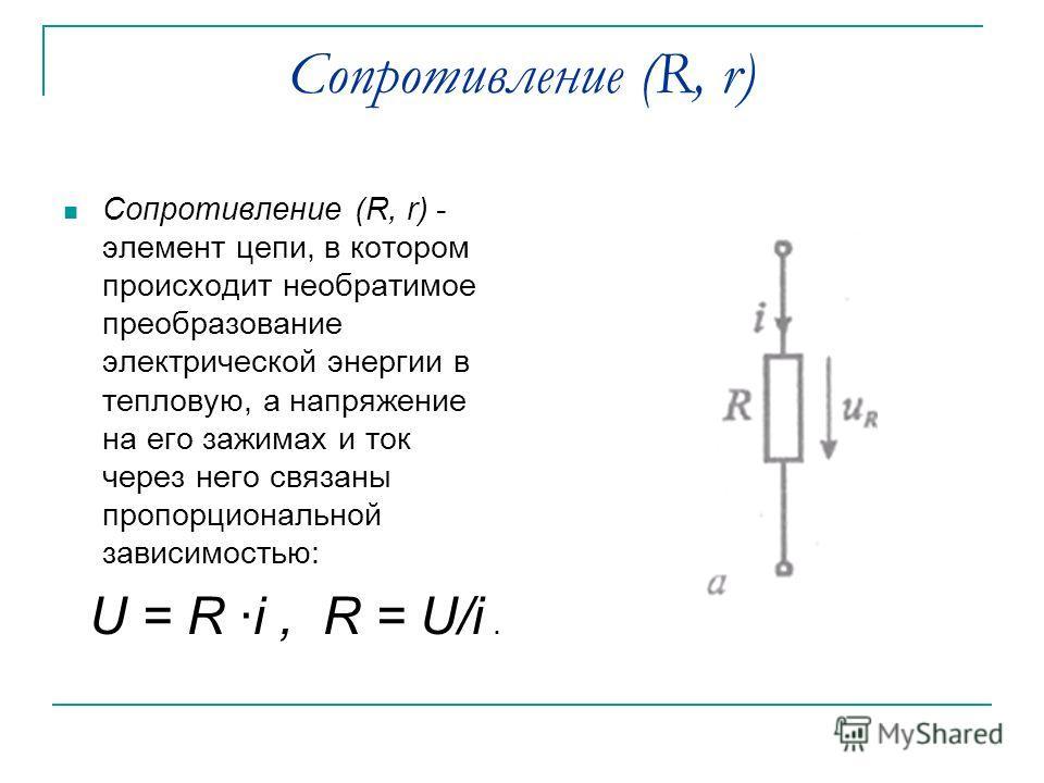 Сопротивление (R, r) Сопротивление (R, r) - элемент цепи, в котором происходит необратимое преобразование электрической энергии в тепловую, а напряжение на его зажимах и ток через него связаны пропорциональной зависимостью: U = R ·i, R = U/i.