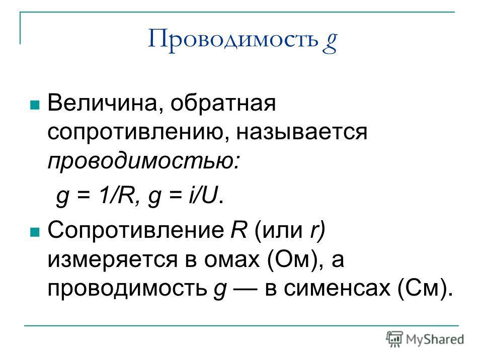 Проводимость g Величина, обратная сопротивлению, называется проводимостью: g = 1/R, g = i/U. Сопротивление R (или r) измеряется в омах (Ом), а проводимость g в сименсах (См).