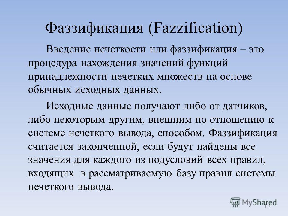 Фаззификация (Fazzification) Введение нечеткости или фаззификация – это процедура нахождения значений функций принадлежности нечетких множеств на основе обычных исходных данных. Исходные данные получают либо от датчиков, либо некоторым другим, внешни