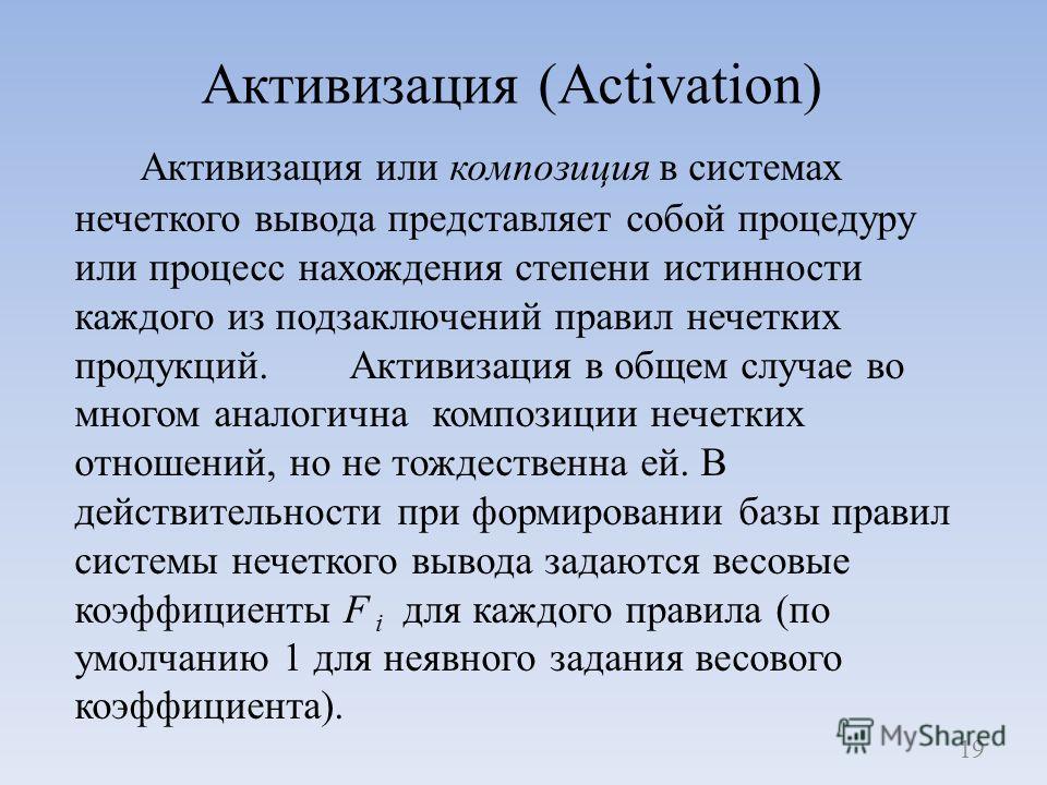 Активизация (Activation) Активизация или композиция в системах нечеткого вывода представляет собой процедуру или процесс нахождения степени истинности каждого из подзаключений правил нечетких продукций. Активизация в общем случае во многом аналогична