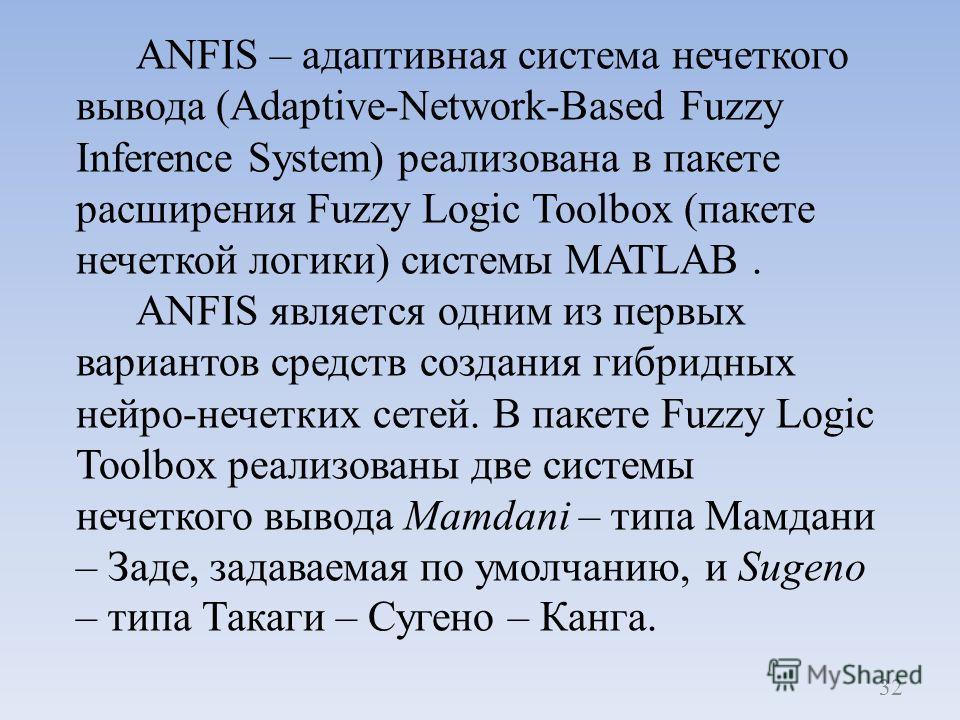 ANFIS – адаптивная система нечеткого вывода (Adaptive-Network-Based Fuzzy Inference System) реализована в пакете расширения Fuzzy Logic Toolbox (пакете нечеткой логики) системы MATLAB. ANFIS является одним из первых вариантов средств создания гибридн