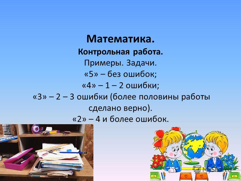 Математика. Контрольная работа. Примеры. Задачи. «5» – без ошибок; «4» – 1 – 2 ошибки; «3» – 2 – 3 ошибки (более половины работы сделано верно). «2» – 4 и более ошибок.