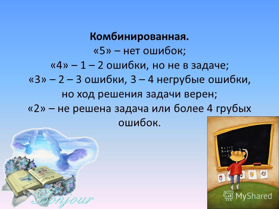 Комбинированная. «5» – нет ошибок; «4» – 1 – 2 ошибки, но не в задаче; «3» – 2 – 3 ошибки, 3 – 4 негрубые ошибки, но ход решения задачи верен; «2» – не решена задача или более 4 грубых ошибок.