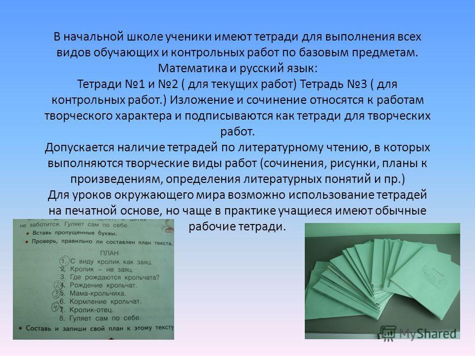 В начальной школе ученики имеют тетради для выполнения всех видов обучающих и контрольных работ по базовым предметам. Математика и русский язык: Тетради 1 и 2 ( для текущих работ) Тетрадь 3 ( для контрольных работ.) Изложение и сочинение относятся к