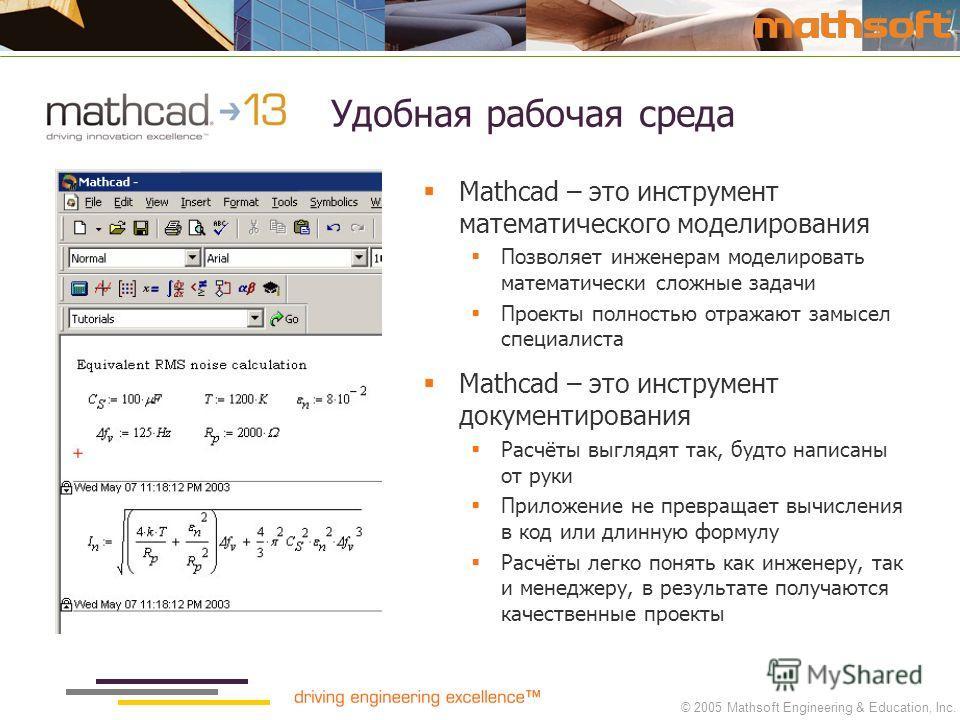 © 2005 Mathsoft Engineering & Education, Inc. Удобная рабочая среда Mathcad – это инструмент математического моделирования Позволяет инженерам моделировать математически сложные задачи Проекты полностью отражают замысел специалиста Mathcad – это инст
