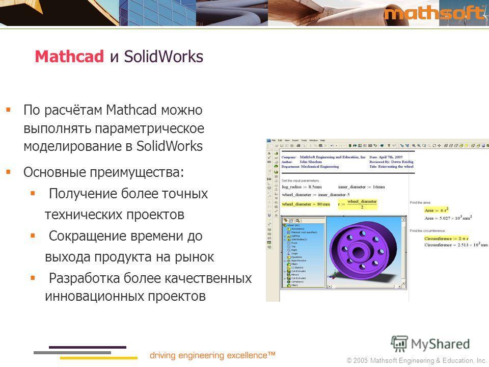 © 2005 Mathsoft Engineering & Education, Inc. Mathcad и SolidWorks По расчётам Mathcad можно выполнять параметрическое моделирование в SolidWorks Основные преимущества: Получение более точных технических проектов Сокращение времени до выхода продукта