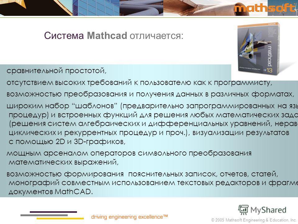 © 2005 Mathsoft Engineering & Education, Inc. сравнительной простотой, отсутствием высоких требований к пользователю как к программисту, возможностью преобразования и получения данных в различных форматах, широким набор шаблонов (предварительно запро