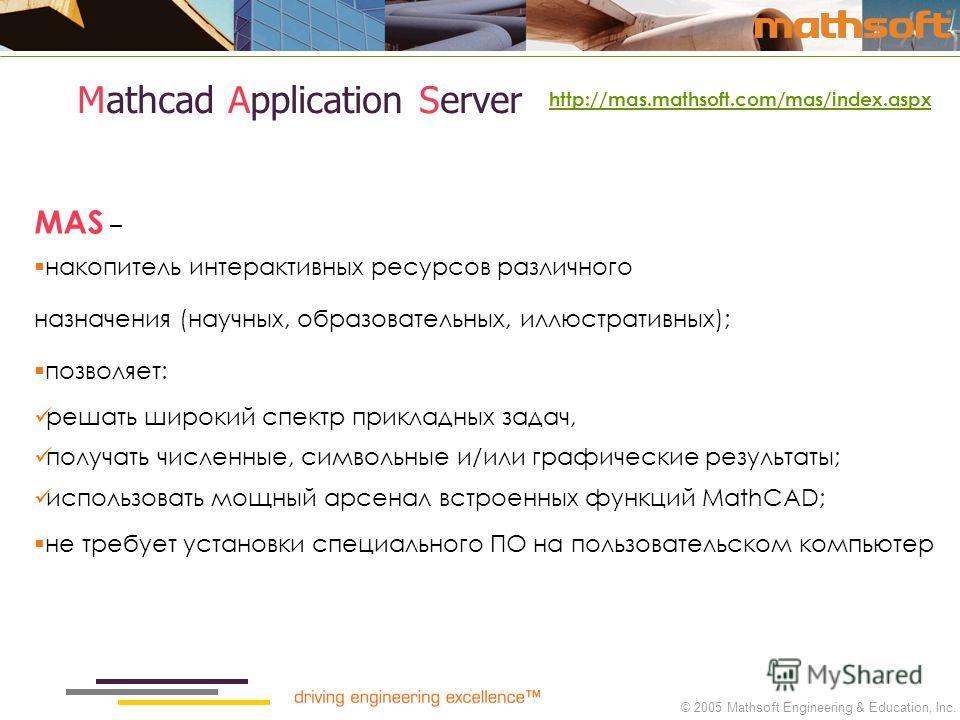 © 2005 Mathsoft Engineering & Education, Inc. http://mas.mathsoft.com/mas/index.aspx Mathcad Application Server MAS – накопитель интерактивных ресурсов различного назначения (научных, образовательных, иллюстративных); позволяет: решать широкий спектр