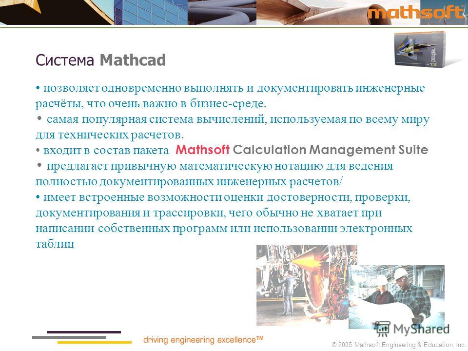 © 2005 Mathsoft Engineering & Education, Inc. Система Mathcad позволяет одновременно выполнять и документировать инженерные расчёты, что очень важно в бизнес-среде. самая популярная система вычислений, используемая по всему миру для технических расче