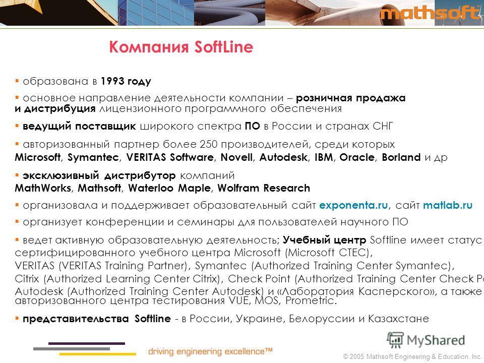© 2005 Mathsoft Engineering & Education, Inc. Компания SoftLine образована в 1993 году основное направление деятельности компании – розничная продажа и дистрибуция лицензионного программного обеспечения ведущий поставщик широкого спектра ПО в России