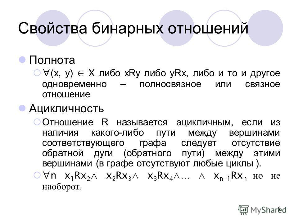 8 Свойства бинарных отношений Полнота (x, y) X либо xRy либо yRx, либо и то и другое одновременно – полносвязное или связное отношение Ацикличность Отношение R называется ацикличным, если из наличия какого-либо пути между вершинами соответствующего г