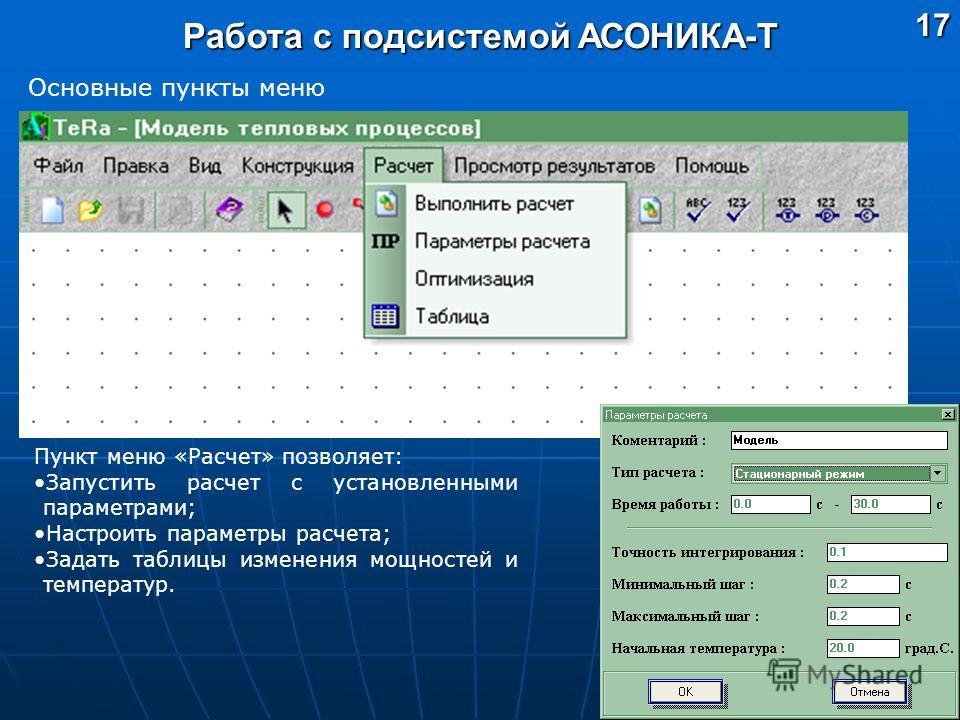 Работа с подсистемой АСОНИКА-Т Основные пункты меню Пункт меню «Расчет» позволяет: Запустить расчет с установленными параметрами; Настроить параметры расчета; Задать таблицы изменения мощностей и температур.17
