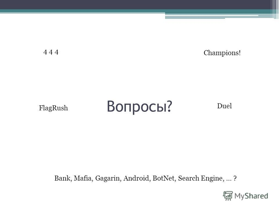 Вопросы? 4 4 4 Bank, Mafia, Gagarin, Android, BotNet, Search Engine, … ? Champions! FlagRush Duel