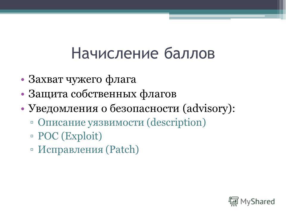 Начисление баллов Захват чужего флага Защита собственных флагов Уведомления о безопасности (advisory): Описание уязвимости (description) POC (Exploit) Исправления (Patch)