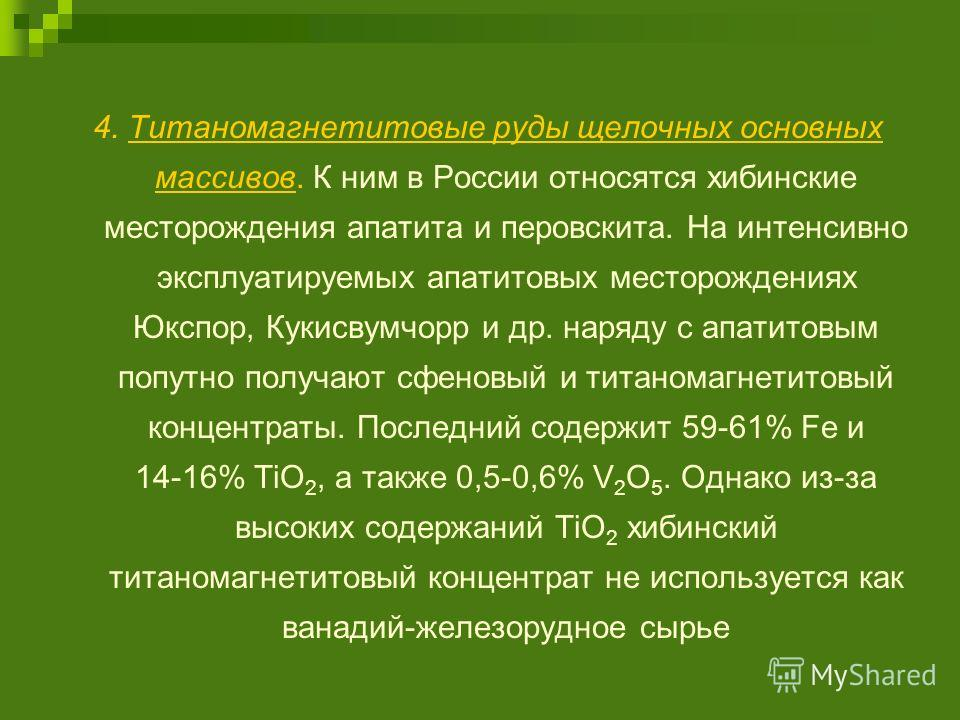 4. Титаномагнетитовые руды щелочных основных массивов. К ним в России относятся хибинские месторождения апатита и перовскита. На интенсивно эксплуатируемых апатитовых месторождениях Юкспор, Кукисвумчорр и др. наряду с апатитовым попутно получают сфен