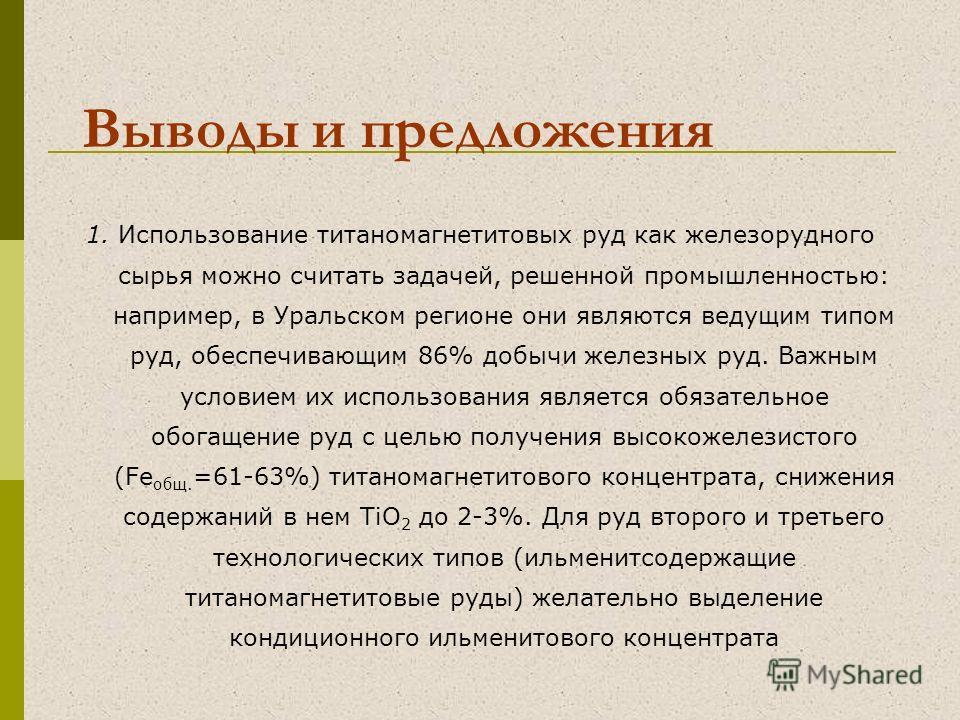 Выводы и предложения 1. Использование титаномагнетитовых руд как железорудного сырья можно считать задачей, решенной промышленностью: например, в Уральском регионе они являются ведущим типом руд, обеспечивающим 86% добычи железных руд. Важным условие