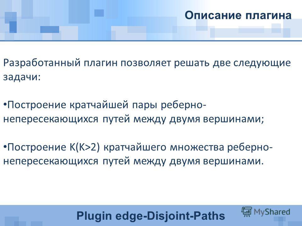 Plugin edge-Disjoint-Paths Описание плагина Разработанный плагин позволяет решать две следующие задачи: Построение кратчайшей пары реберно- непересекающихся путей между двумя вершинами; Построение K(K>2) кратчайшего множества реберно- непересекающихс