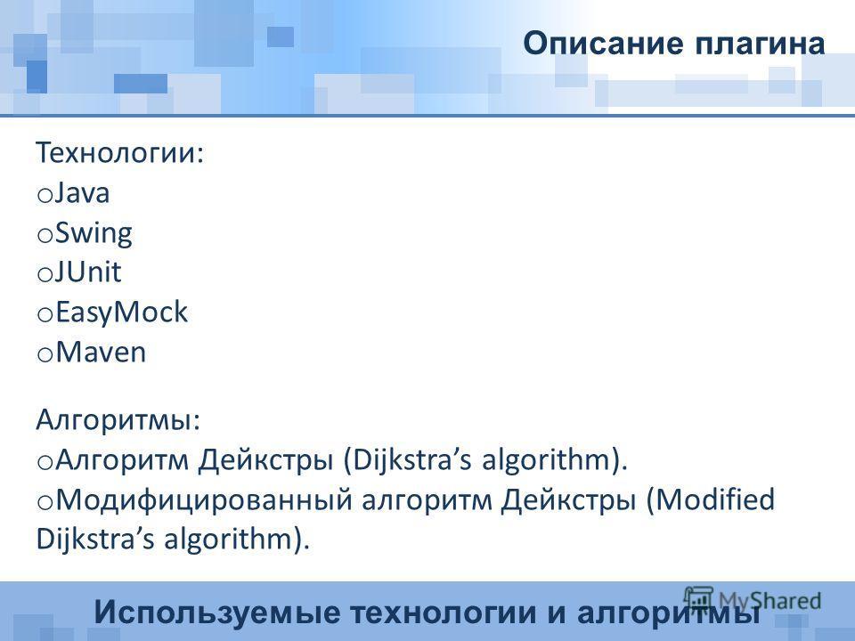 Используемые технологии и алгоритмы Описание плагина Технологии: o Java o Swing o JUnit o EasyMock o Maven Алгоритмы: o Алгоритм Дейкстры (Dijkstras algorithm). o Модифицированный aлгоритм Дейкстры (Modified Dijkstras algorithm).