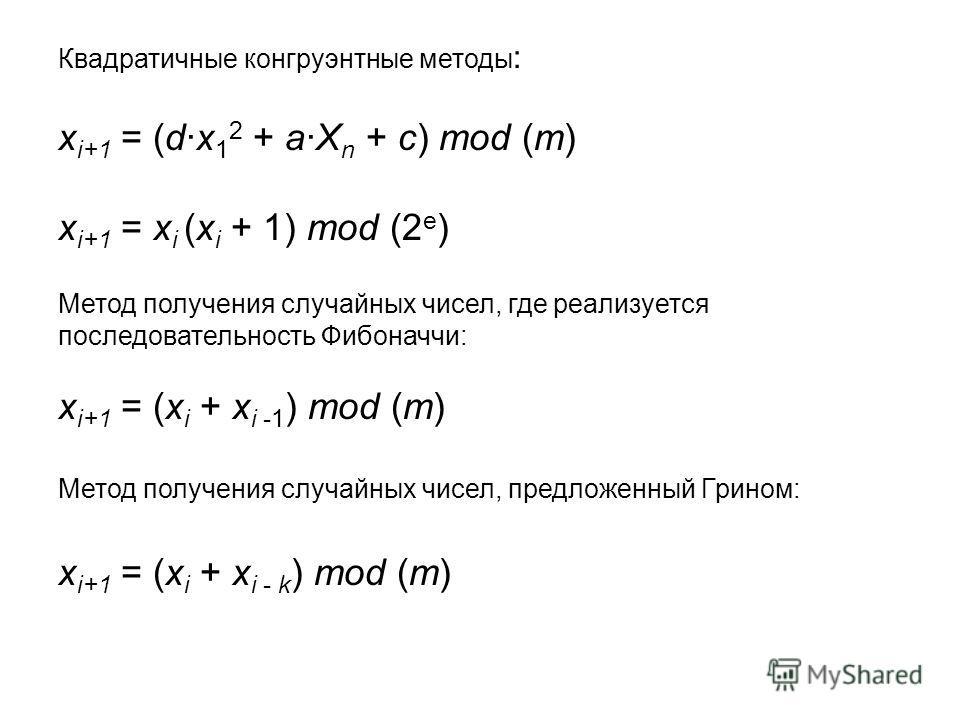 Квадратичные конгруэнтные методы : x i+1 = (dx 1 2 + aX n + c) mod (m) x i+1 = x i (x i + 1) mod (2 e ) Метод получения случайных чисел, где реализуется последовательность Фибоначчи: x i+1 = (x i + x i -1 ) mod (m) Метод получения случайных чисел, пр