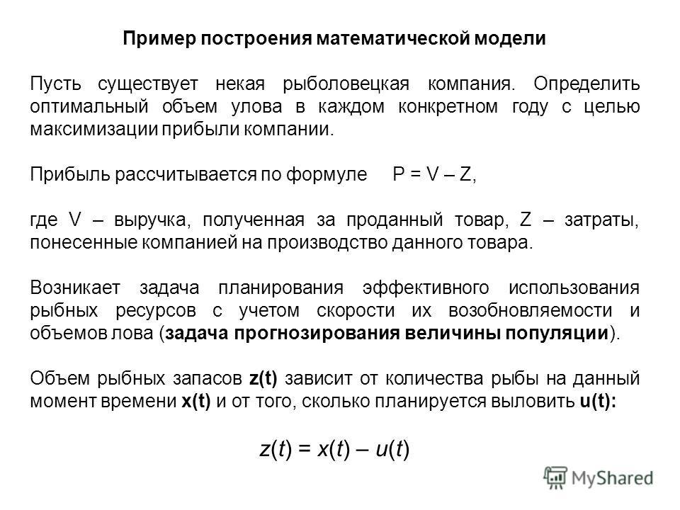 Пример построения математической модели Пусть существует некая рыболовецкая компания. Определить оптимальный объем улова в каждом конкретном году с целью максимизации прибыли компании. Прибыль рассчитывается по формуле P = V – Z, где V – выручка, пол