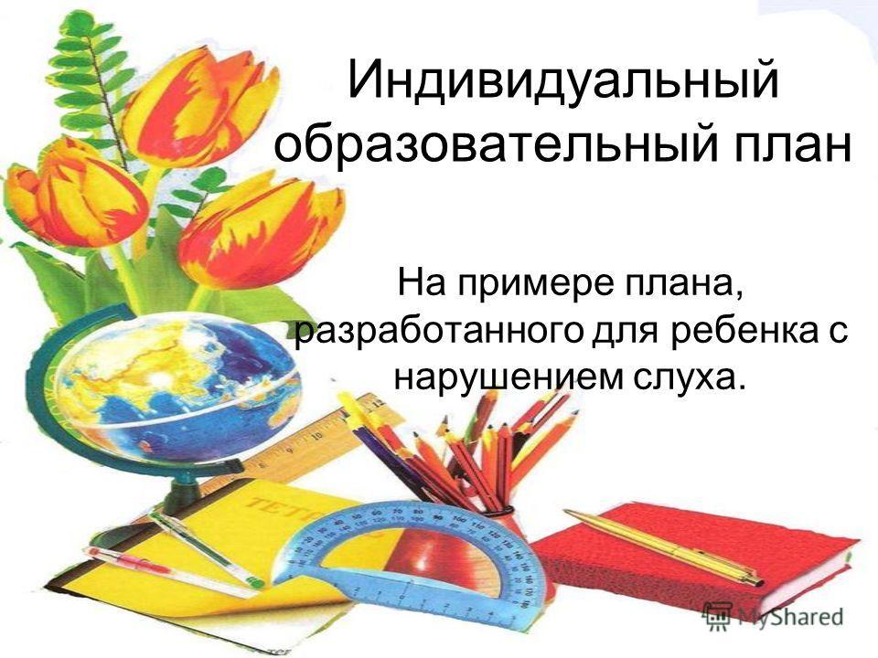 Индивидуальный образовательный план На примере плана, разработанного для ребенка с нарушением слуха.